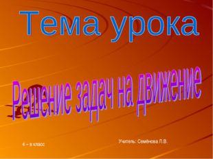 4 – в класс Учитель: Семёнова Л.В.