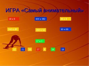 ИГРА «Самый внимательный» 240 и 40 60 и 5 150 и 10 400 и 382 90 и 69 18 и 9 1