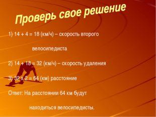 14 + 4 = 18 (км/ч) – скорость второго   велосипедиста 14 + 18 =