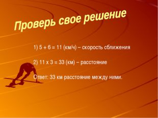 5 + 6 = 11 (км/ч) – скорость сближения 11 х 3 = 33 (км) – расстояние Ответ: 3