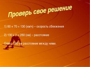 60 + 70 = 130 (км/ч) – скорость сближения 130 х 2 = 260 (км) – расстояние Отв