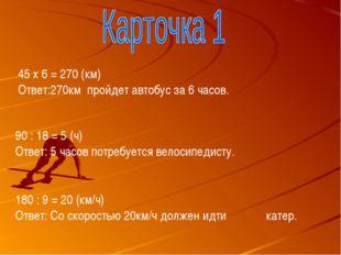 45 х 6 = 270 (км) Ответ:270км пройдет автобус за 6 часов. 90 : 18 = 5 (ч) Отв