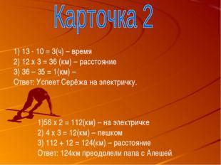 13 - 10 = 3(ч) – время 12 х 3 = 36 (км) – расстояние 3) 36 – 35 = 1(км) – Отв