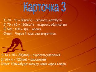 70 – 10 = 60(км/ч) – скорость автобуса 70 + 60 = 130(км/ч) – скорость сближен