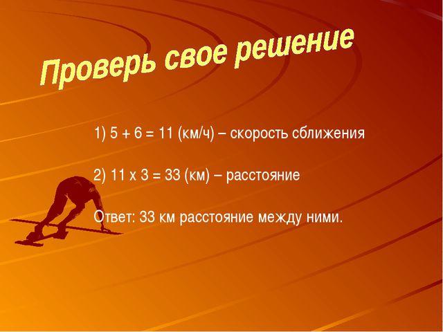 5 + 6 = 11 (км/ч) – скорость сближения 11 х 3 = 33 (км) – расстояние Ответ: 3...