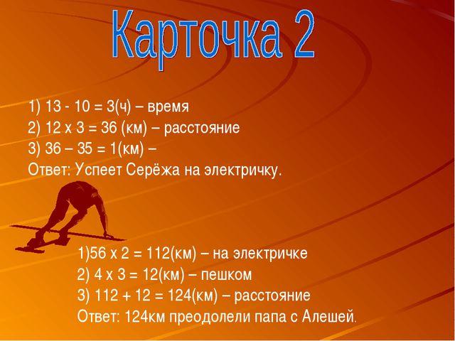 13 - 10 = 3(ч) – время 12 х 3 = 36 (км) – расстояние 3) 36 – 35 = 1(км) – Отв...