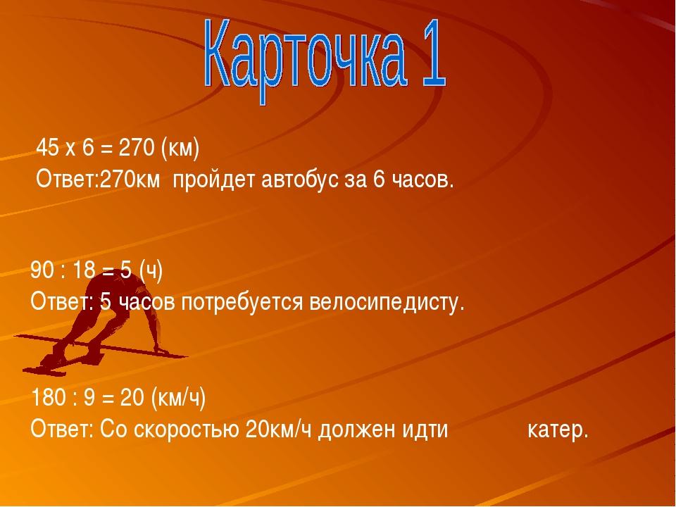 45 х 6 = 270 (км) Ответ:270км пройдет автобус за 6 часов. 90 : 18 = 5 (ч) Отв...
