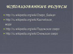 ИСПОЛЬЗОВАННЫЕ РЕСУРСЫ http://ru.wikipedia.org/wiki/Озеро_Байкал http://ru.wi