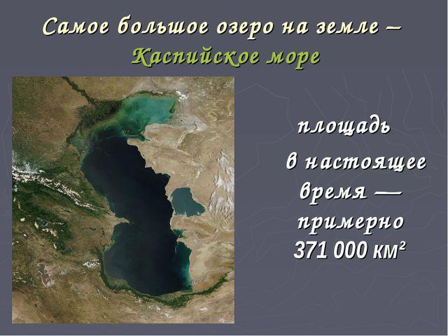 Самое большое озеро на земле – Каспийское море площадь в настоящее время— пр...