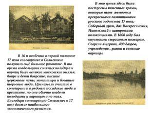 В 16 и особенно в первой половине 17 века солеварение в Солигаличе получило