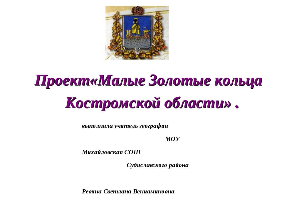 Проект«Малые Золотые кольца Костромской области» . выполнила учитель географи...