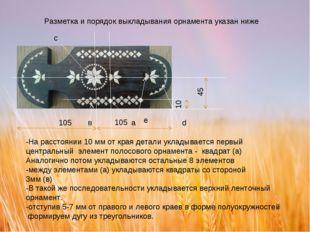 Разметка и порядок выкладывания орнамента указан ниже 10 45 а 105 в с d e -На