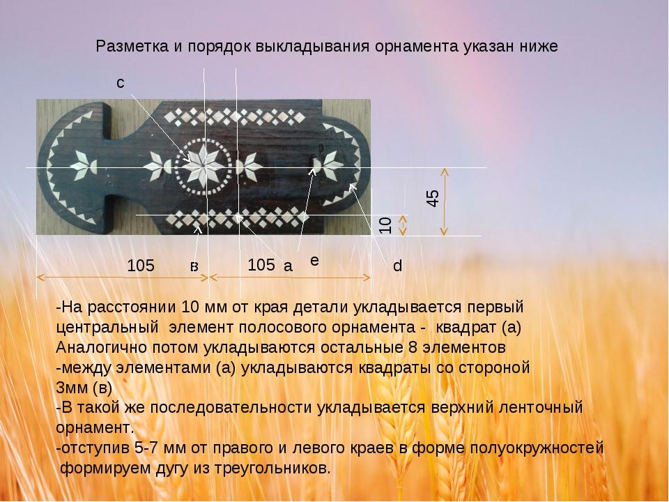 Разметка и порядок выкладывания орнамента указан ниже 10 45 а 105 в с d e -На...