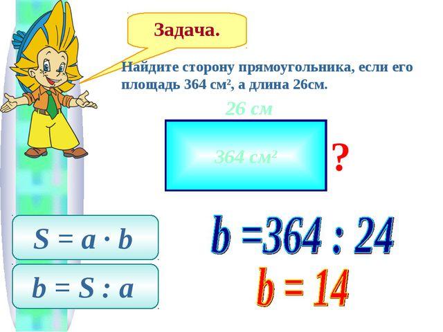 Задача. Найдите сторону прямоугольника, если его площадь 364 см2, а длина 26с...