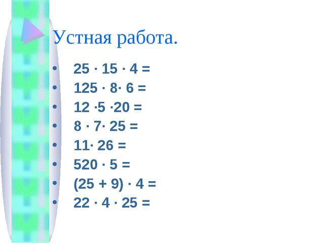 Устная работа. 25 · 15 · 4 = 125 · 8· 6 = 12 ·5 ·20 = 8 · 7· 25 = 11· 26 = 52...