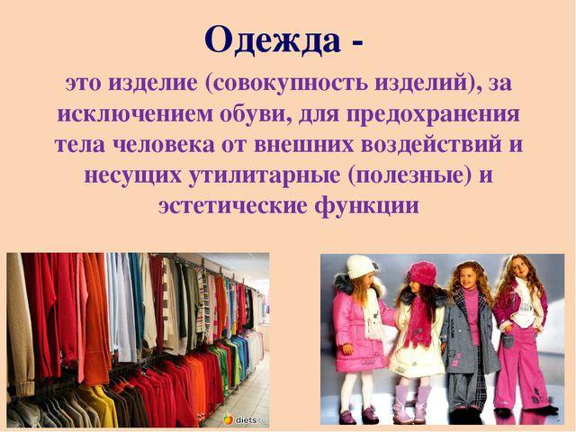 Одежда - это изделие (совокупность изделий), за исключением обуви, для предох...
