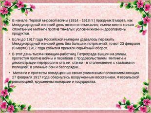 В начале Первой мировой войны (1914 - 1918 гг.) праздник 8 марта, как Междуна