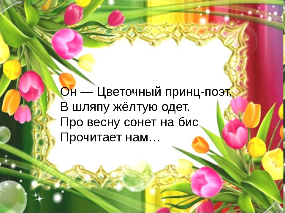 Он — Цветочный принц-поэт, В шляпу жёлтую одет. Про весну сонет на бис Прочит...