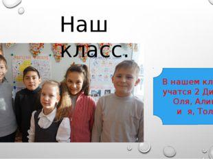 Наш класс. В нашем классе учатся 2 Димы, Оля, Алина и я, Толя