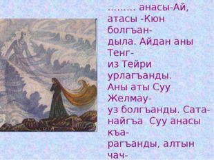 ……… анасы-Ай, атасы -Кюн болгъан- дыла. Айдан аны Тенг- из Тейри урлагъанды.