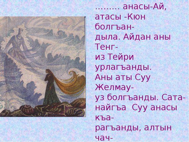 ……… анасы-Ай, атасы -Кюн болгъан- дыла. Айдан аны Тенг- из Тейри урлагъанды....