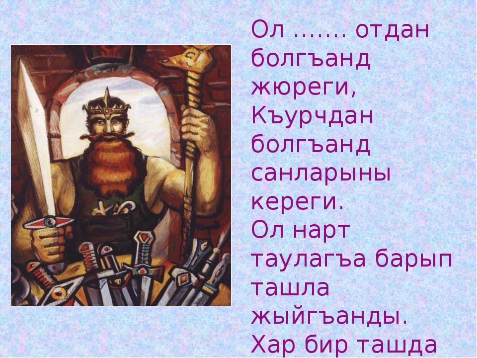 Ол ……. отдан болгъанд жюреги, Къурчдан болгъанд санларыны кереги. Ол нарт тау...