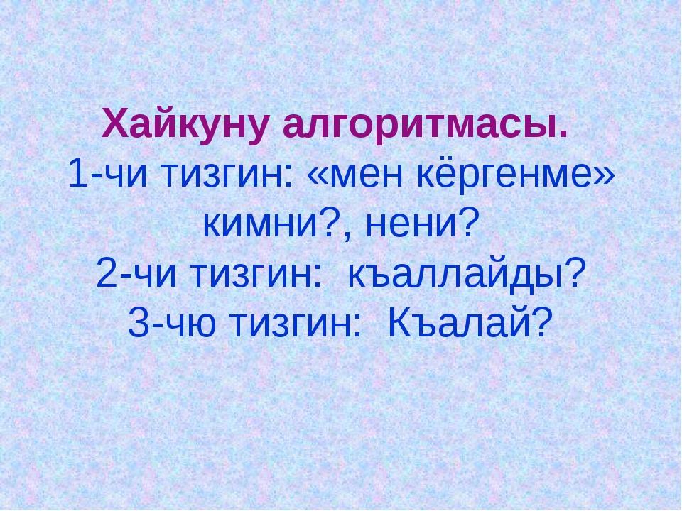 Хайкуну алгоритмасы. 1-чи тизгин: «мен кёргенме» кимни?, нени? 2-чи тизгин: к...