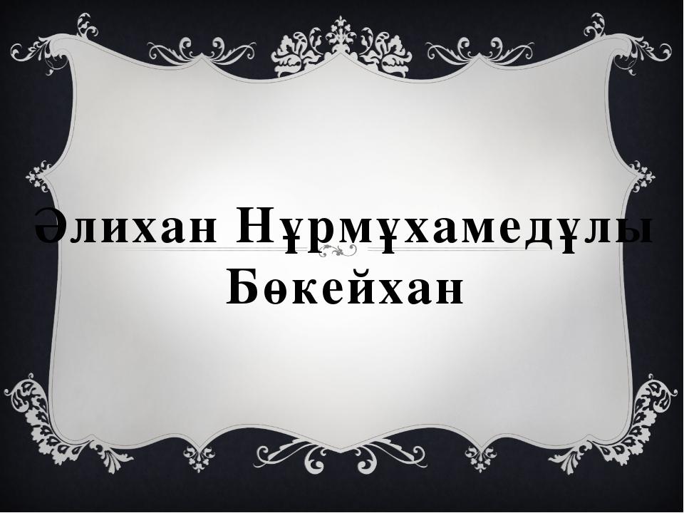 Әлихан Нұрмұхамедұлы Бөкейхан