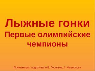 Лыжные гонки Первые олимпийские чемпионы Презентацию подготовили В. Леонтьев,