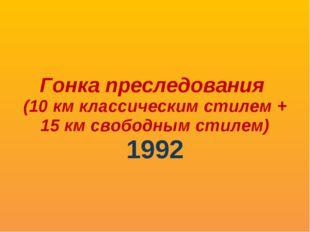 Гонка преследования (10 км классическим стилем + 15 км свободным стилем) 1992