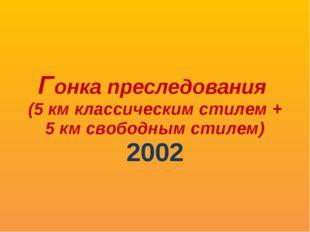 Гонка преследования (5 км классическим стилем + 5 км свободным стилем) 2002