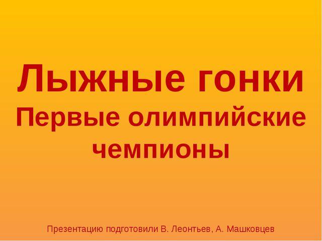 Лыжные гонки Первые олимпийские чемпионы Презентацию подготовили В. Леонтьев,...