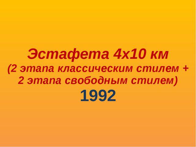 Эстафета 4х10 км (2 этапа классическим стилем + 2 этапа свободным стилем) 1992