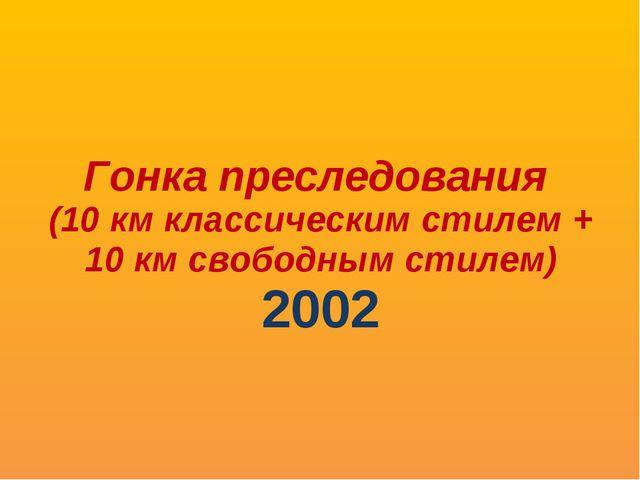 Гонка преследования (10 км классическим стилем + 10 км свободным стилем) 2002