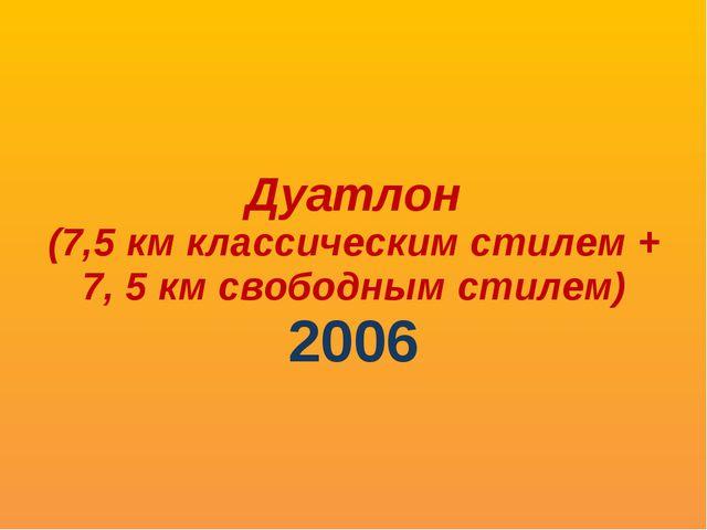Дуатлон (7,5 км классическим стилем + 7, 5 км свободным стилем) 2006