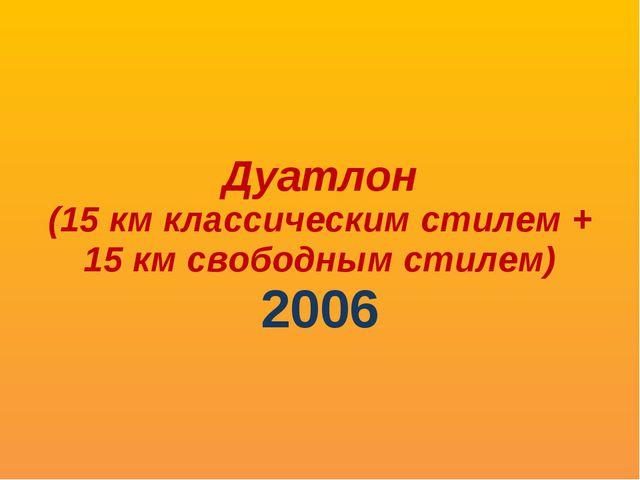 Дуатлон (15 км классическим стилем + 15 км свободным стилем) 2006