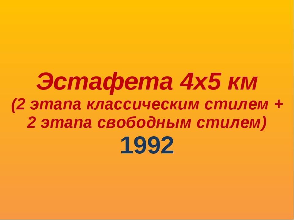 Эстафета 4х5 км (2 этапа классическим стилем + 2 этапа свободным стилем) 1992