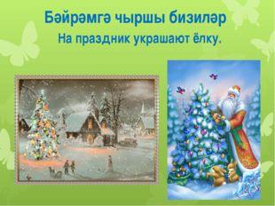 Бәйрәмгә чыршы бизиләр На праздник украшают ёлку.