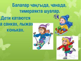 Балалар чаңгыда, чанада, тимераякта шуалар. Дети катаются на санках, лыжах, к