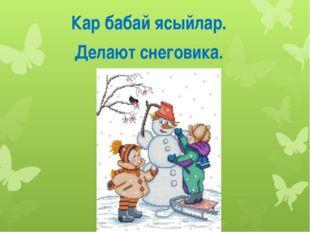 Кар бабай ясыйлар. Делают снеговика.