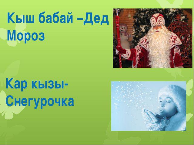 Кыш бабай –Дед Мороз Кар кызы- Снегурочка
