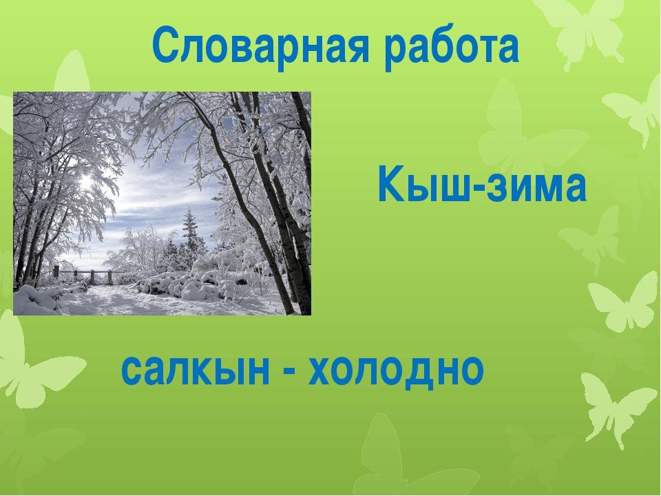 Словарная работа Кыш-зима салкын - холодно