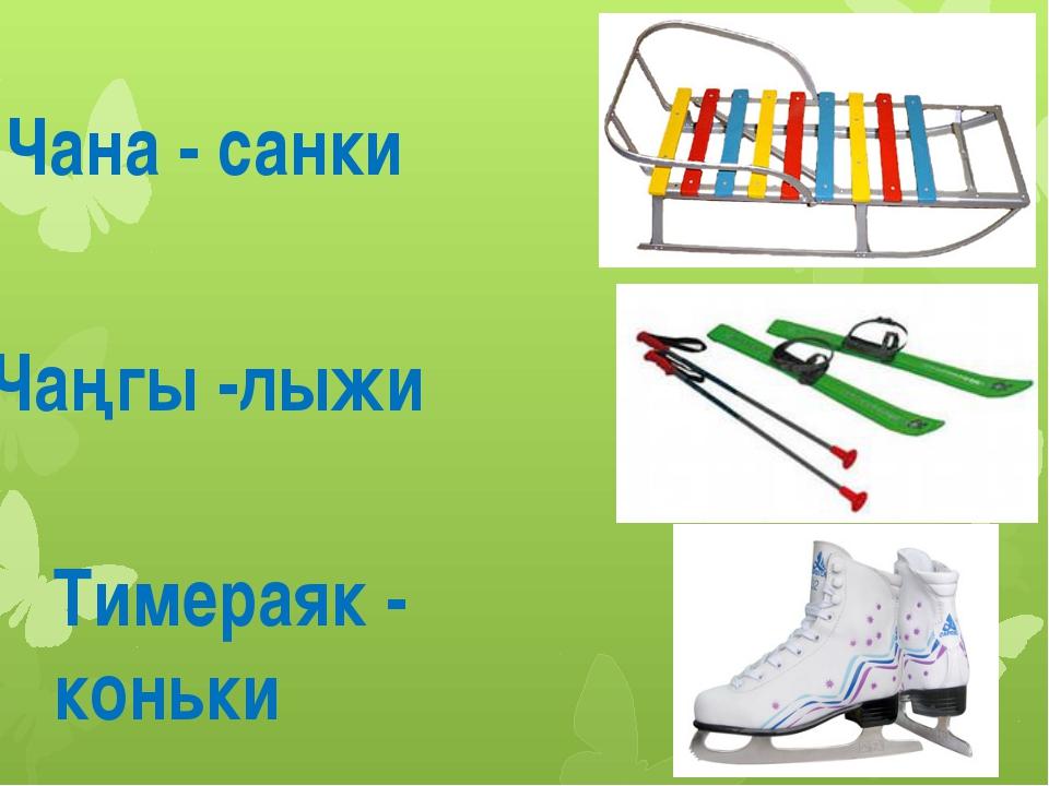 Чана - санки Чаңгы -лыжи Тимераяк - коньки