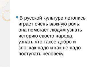 В русской культуре летопись играет очень важную роль: она помогает людям узна