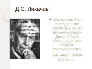 Д.С. Лихачев «Мы должны быть благодарными сыновьями нашей великой матери – Д