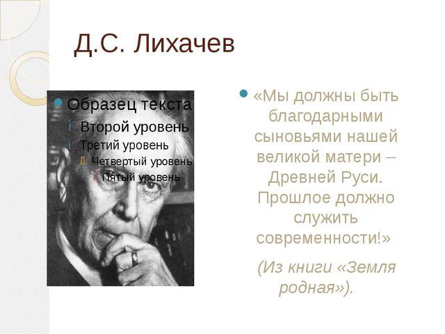 Д.С. Лихачев «Мы должны быть благодарными сыновьями нашей великой матери – Д...