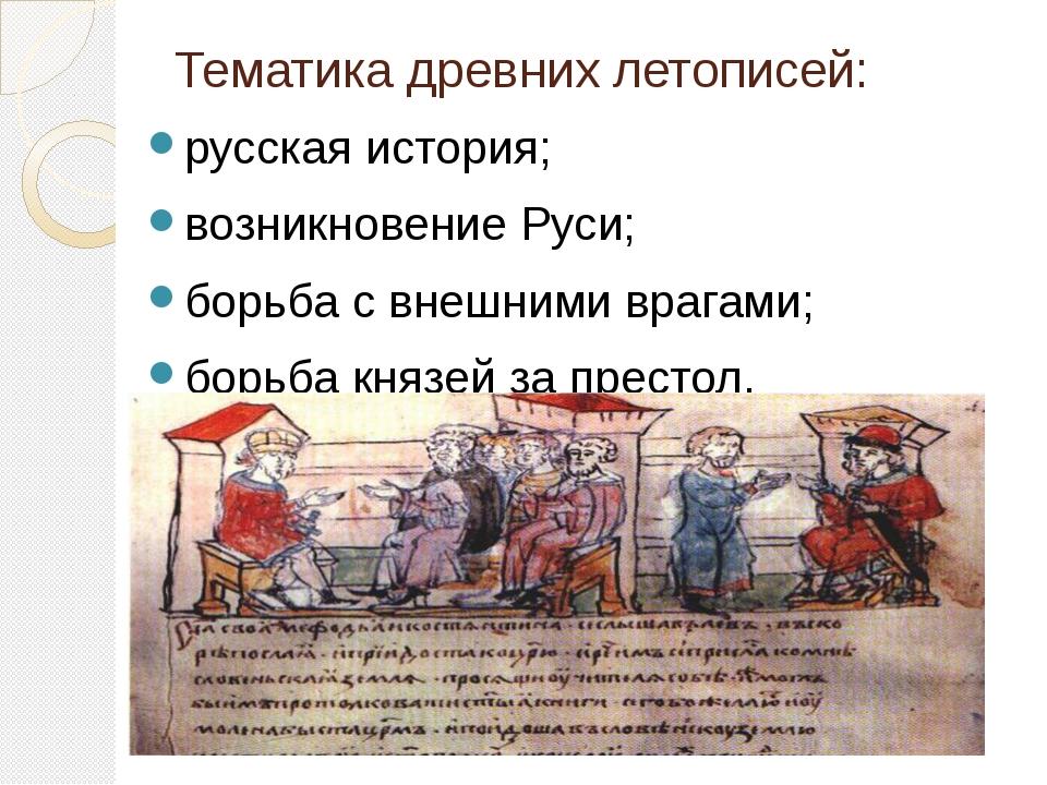 Тематика древних летописей:  русская история; возникновение Руси; борьба с...