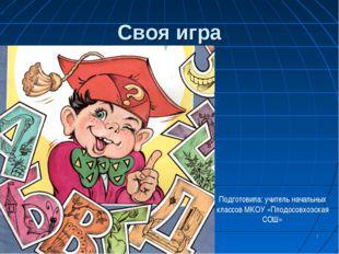 * Своя игра Подготовила: учитель начальных классов МКОУ «Плодосовхозская СОШ»