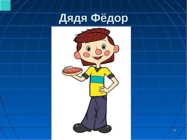 * Дядя Фёдор