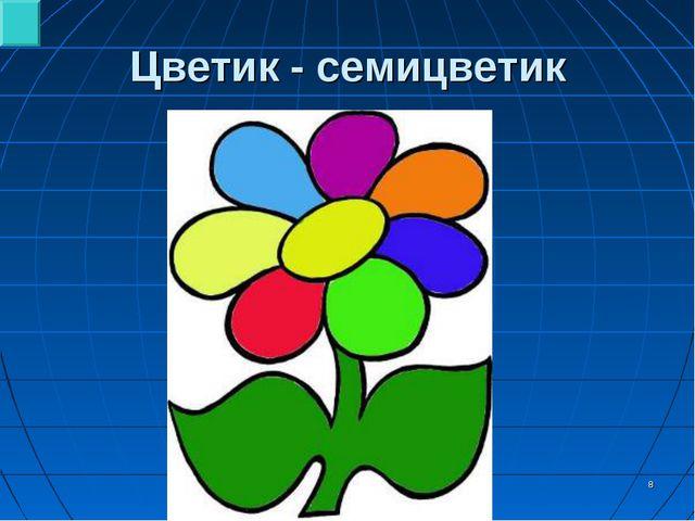 * Цветик - семицветик